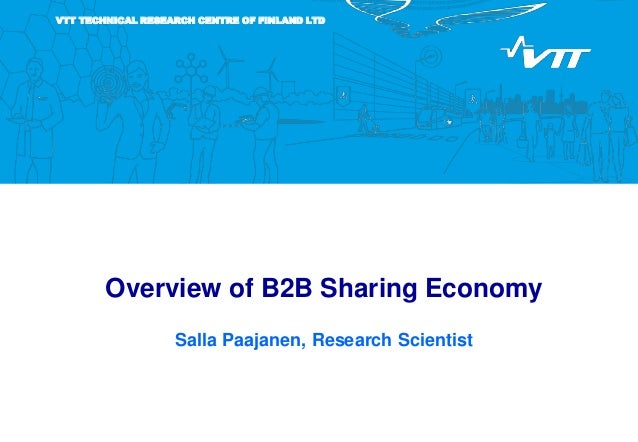 VTT TECHNICAL RESEARCH CENTRE OF FINLAND LTD Overview of B2B Sharing Economy Salla Paajanen, Research Scientist