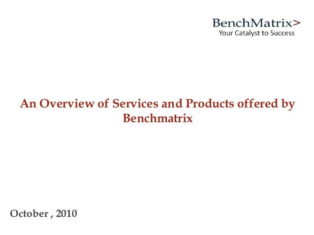 An Overview of Services and Products offered by Benchmatrix October , 2010