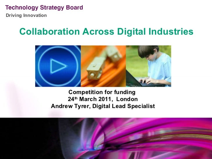 Collaboration Across Digital Industries Competition for funding  24 th  March 2011,  London Andrew Tyrer, Digital Lead Spe...