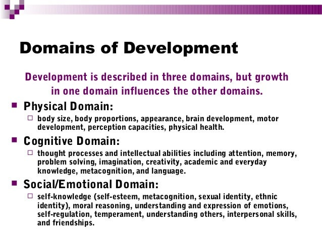 the three domains of development are Domains of development development is described in three domains, but  growth in one domain influences the other domains physical domain: body size .
