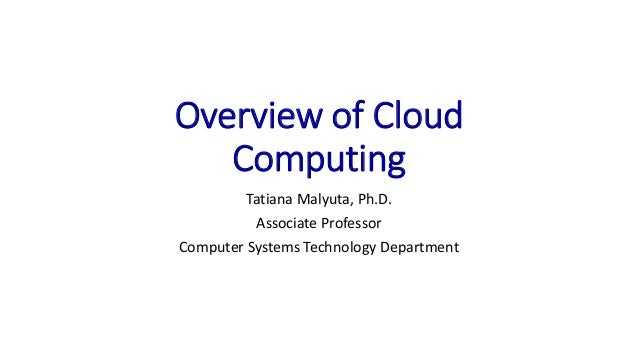 Overview of Cloud Computing Tatiana Malyuta, Ph.D. Associate Professor Computer Systems Technology Department