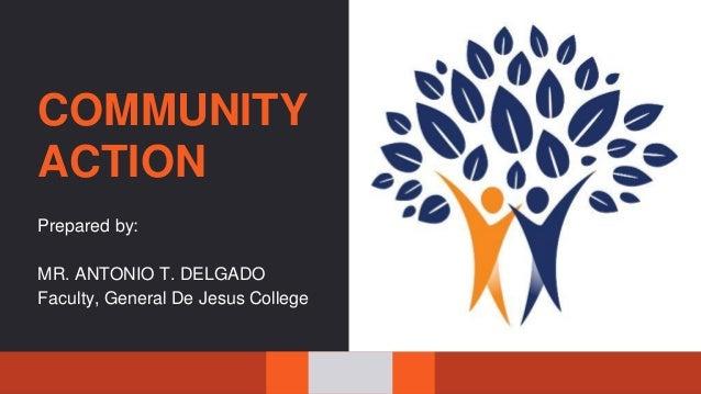 COMMUNITY ACTION Prepared by: MR. ANTONIO T. DELGADO Faculty, General De Jesus College