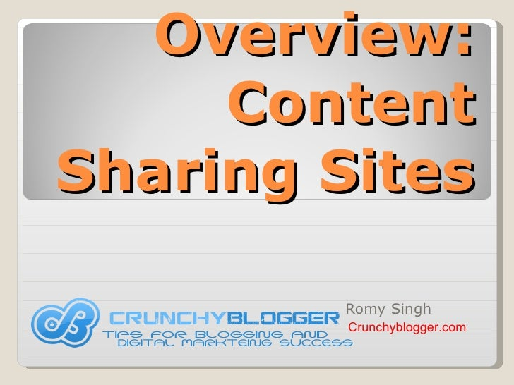 Overview: Content Sharing Sites Romy Singh Crunchyblogger.com