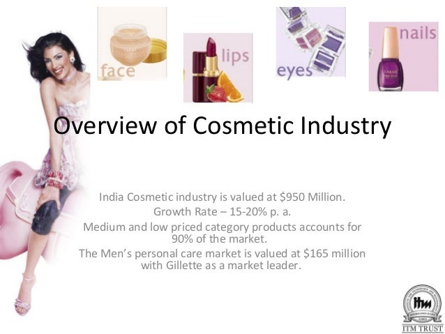 Overview of Cosmetic Industry      India Cosmetic industry is valued at $950 Million.                Growth Rate – 15-20% ...