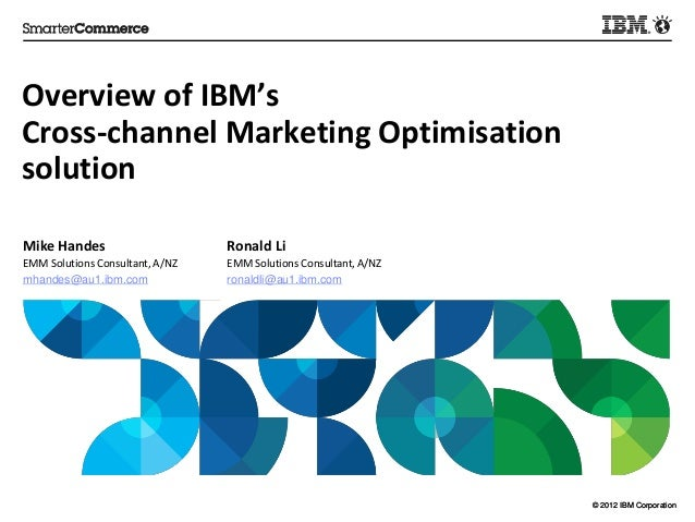 Overview of IBM's Cross-channel Marketing Optimisation solution Mike Handes  Ronald Li  EMM Solutions Consultant, A/NZ mha...