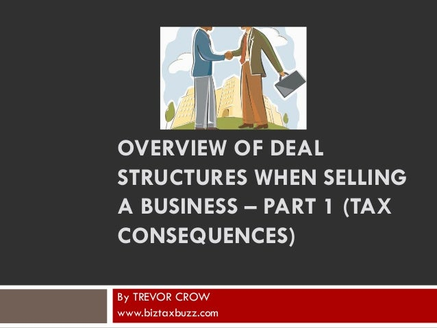 OVERVIEW OF DEAL STRUCTURES WHEN SELLING A BUSINESS – PART 1 (TAX CONSEQUENCES) By TREVOR CROW www.biztaxbuzz.com