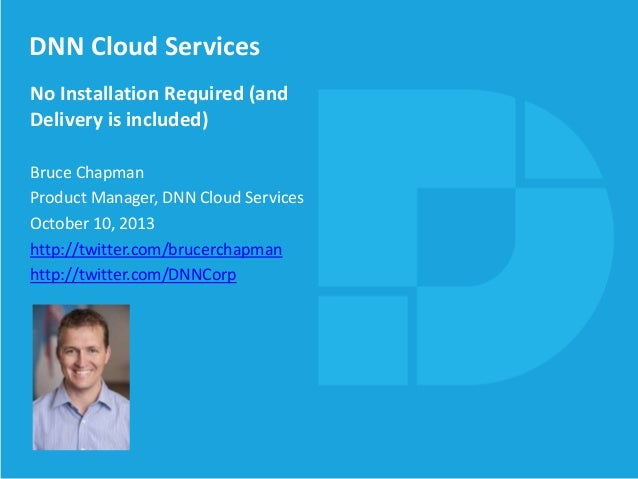 DNN Cloud Services No Installation Required (and Delivery is included) Bruce Chapman Product Manager, DNN Cloud Services O...