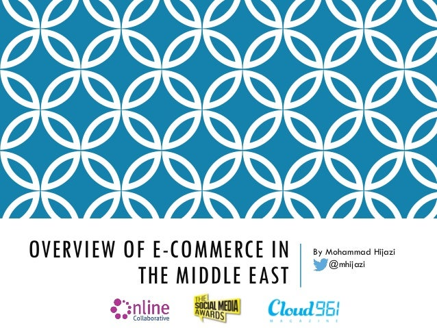 OVERVIEW OF E-COMMERCE IN THE MIDDLE EAST By Mohammad Hijazi @mhijazi
