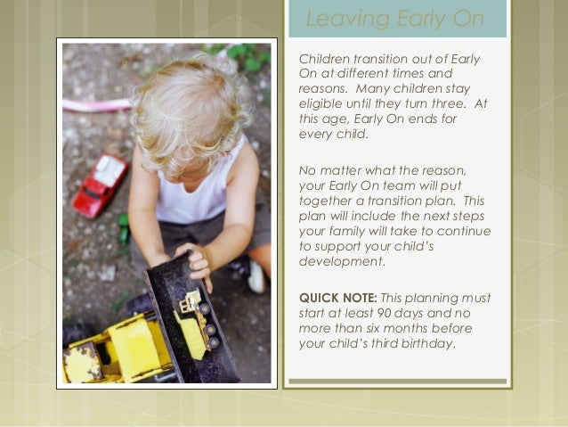 Leaving Early On Children transition out of Early On at different times and reasons. Many children stay eligible until the...