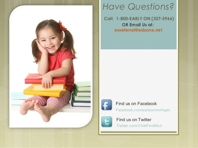 Have Questions? Call: 1-800-EARLY ON (327-5966) OR Email Us at: eoreferral@edzone.net Facebook.com/earlyonmichigan Find us...