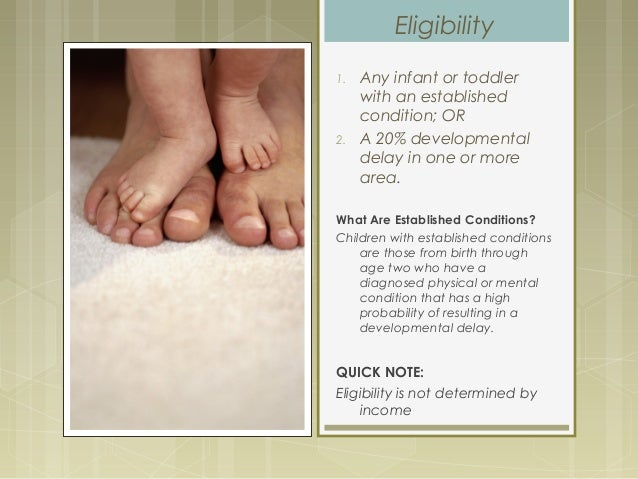Eligibility 1. Any infant or toddler with an established condition; OR 2. A 20% developmental delay in one or more area. W...