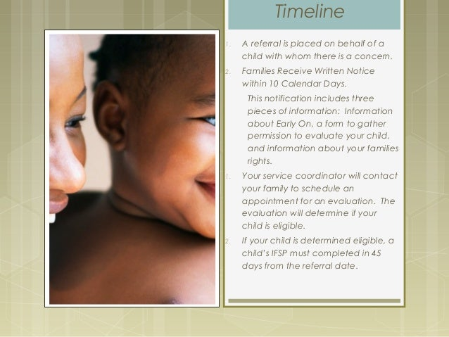 Timeline 1. A referral is placed on behalf of a child with whom there is a concern. 2. Families Receive Written Notice wit...