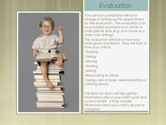 Evaluation Your service coordinator will be in charge of setting up the appointment for the evaluation. The evaluation can...