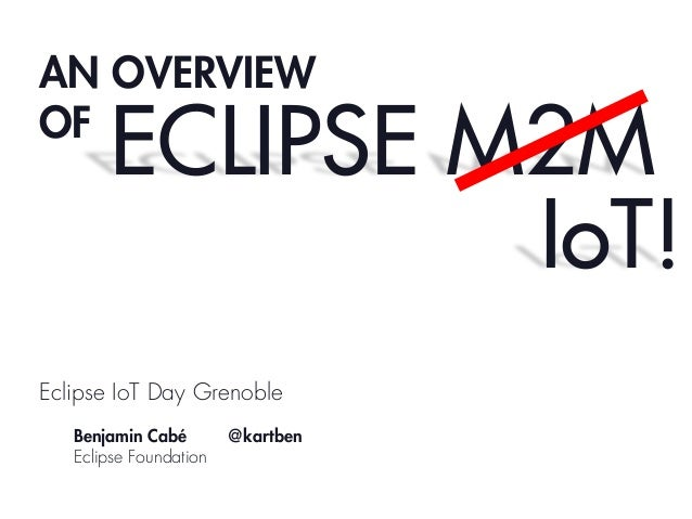 AN OVERVIEW OF  ECLIPSE M2M IoT!  Eclipse IoT Day Grenoble Benjamin Cabé Eclipse Foundation  @kartben