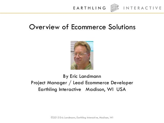 ©2015 Eric Landmann, Earthling Interactive, Madison, WI Overview of Ecommerce Solutions By Eric Landmann Project Manager /...