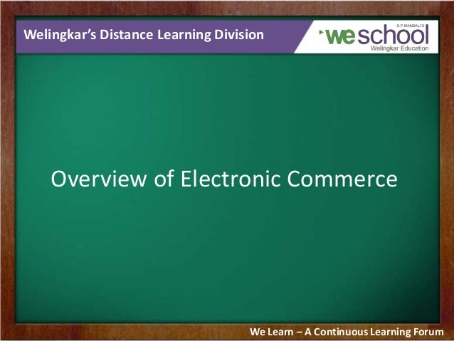 Welingkar's Distance Learning Division Overview of Electronic Commerce We Learn – A Continuous Learning Forum