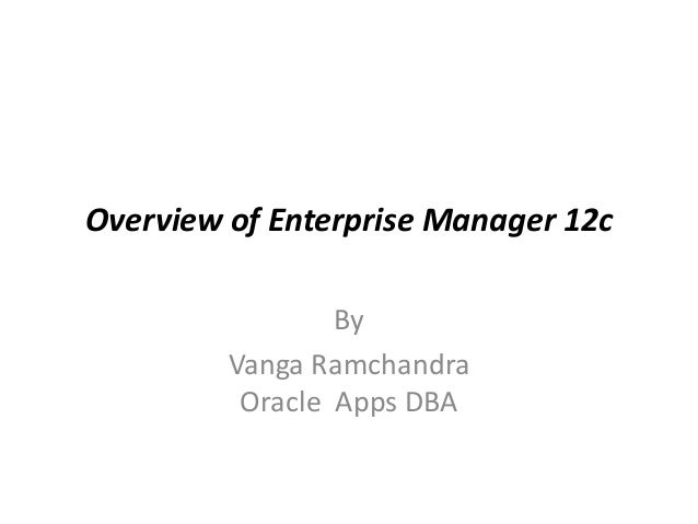 Overview of Enterprise Manager 12c By Vanga Ramchandra Oracle Apps DBA