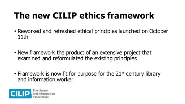 The new CILIP ethics framework • Reworked and refreshed ethical principles launched on October 11th • New framework the pr...
