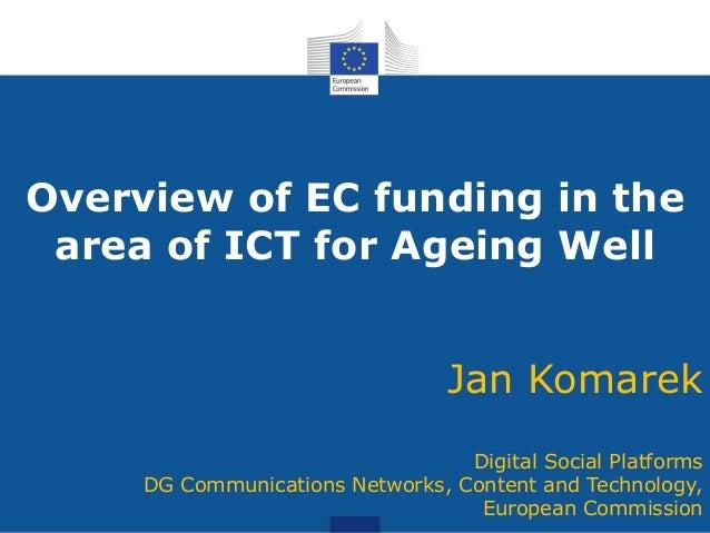 Overview of EC funding in the area of ICT for Ageing Well Jan Komarek Digital Social Platforms DG Communications Networks,...
