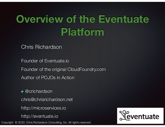 @crichardson Overview of the Eventuate Platform Chris Richardson Founder of Eventuate.io Founder of the original CloudFoun...
