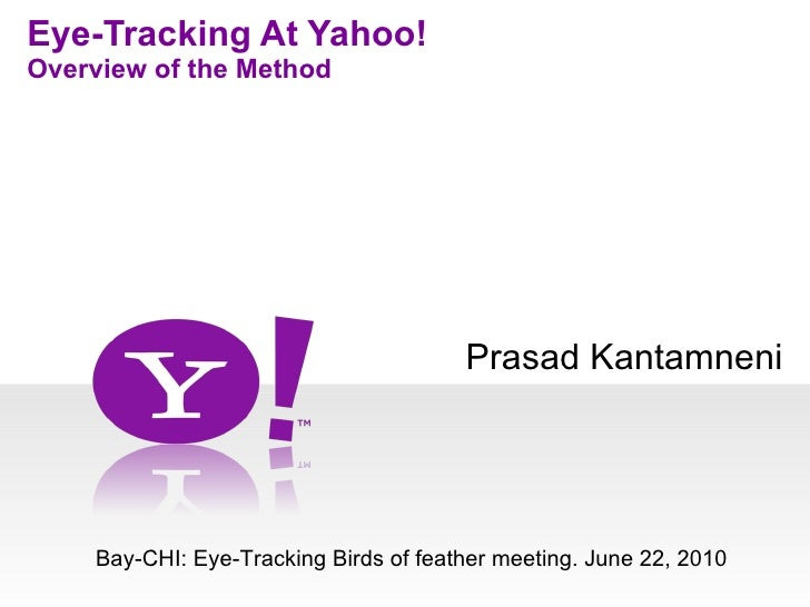 Prasad Kantamneni Eye-Tracking At Yahoo! Overview of the Method Bay-CHI: Eye-Tracking Birds of feather meeting. June 22, 2...