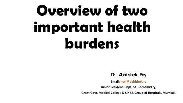 Overview of two important health burdens D . A shek R r bhi oy Email: mail@abhishek.ro  Junior Resident, Dept. of Biochemi...