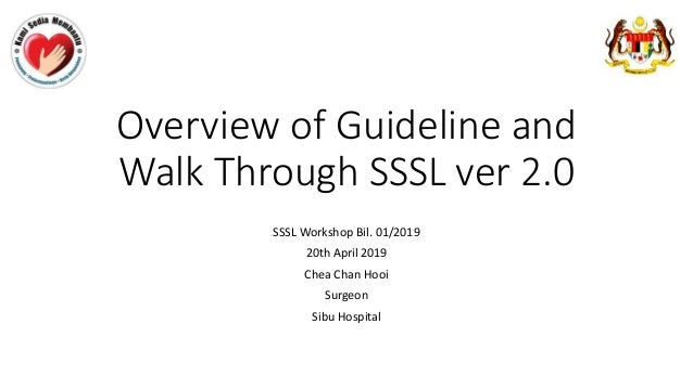 Overview of Guideline and Walk Through SSSL ver 2.0 SSSL Workshop Bil. 01/2019 20th April 2019 Chea Chan Hooi Surgeon Sibu...