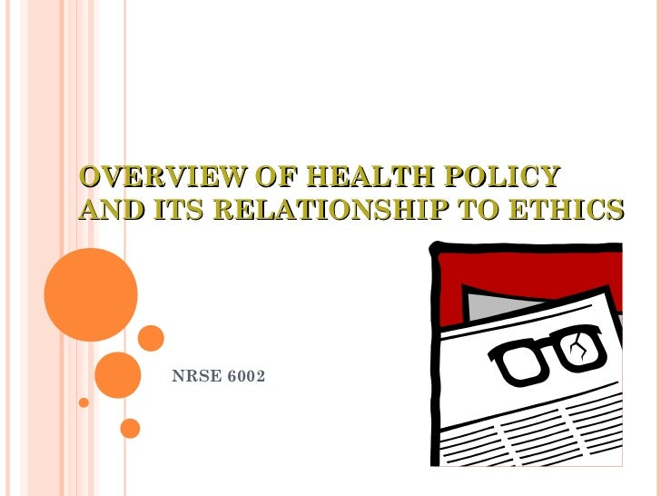OVERVIEW OF HEALTH POLICYAND ITS RELATIONSHIP TO ETHICS     NRSE 6002