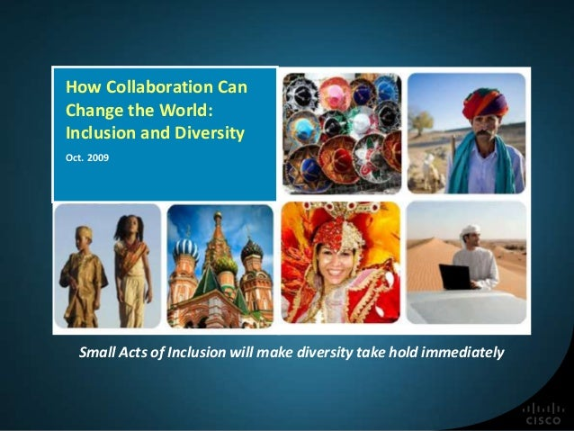 How Collaboration Can Change the World: Inclusion and Diversity Oct. 2009 Small Acts of Inclusion will make diversity take...