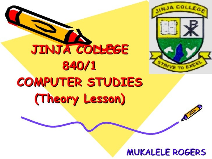 JINJA COLLEGE 840/1 COMPUTER STUDIES (Theory Lesson) MUKALELE ROGERS