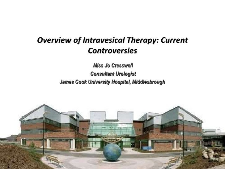 Miss Jo Cresswell Consultant Urologist James Cook University Hospital, Middlesbrough  Overview of Intravesical Therapy: Cu...