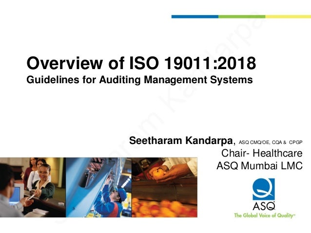 Overview of ISO 19011:2018 Guidelines for Auditing Management Systems Seetharam Kandarpa, ASQ CMQ/OE, CQA & CPGP Chair- He...