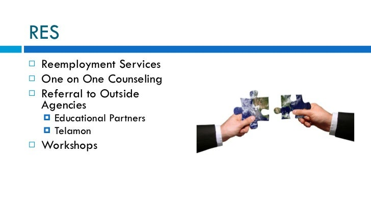 RES <ul><li>Reemployment Services </li></ul><ul><li>One on One Counseling </li></ul><ul><li>Referral to Outside Agencies <...