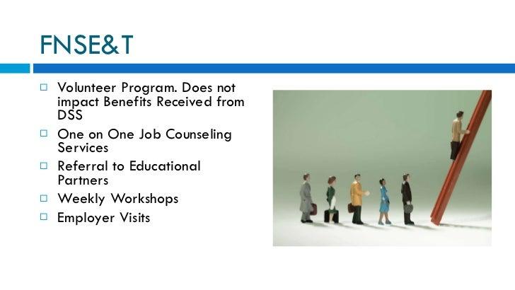 FNSE&T <ul><li>Volunteer Program. Does not impact Benefits Received from DSS </li></ul><ul><li>One on One Job Counseling S...