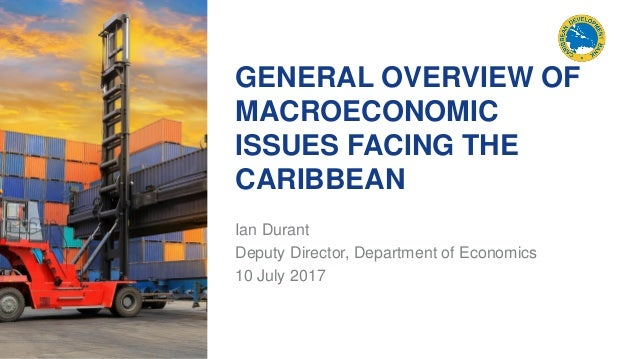 GENERAL OVERVIEW OF MACROECONOMIC ISSUES FACING THE CARIBBEAN Ian Durant Deputy Director, Department of Economics 10 July ...
