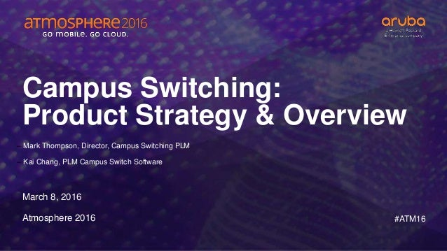 #ATM16 Campus Switching: Product Strategy & Overview March 8, 2016 Atmosphere 2016 – Mark Thompson, Director, Campus Switc...