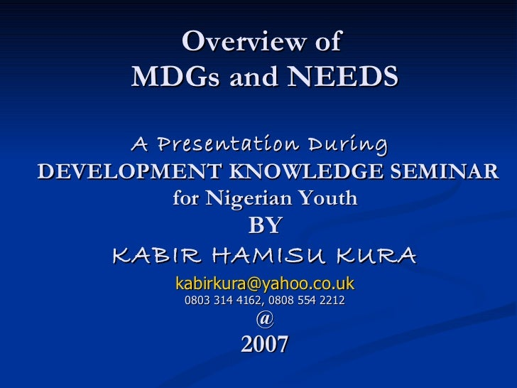 Overview of  MDGs and NEEDS A Presentation During   DEVELOPMENT KNOWLEDGE SEMINAR for Nigerian Youth BY KABIR HAMISU KURA ...
