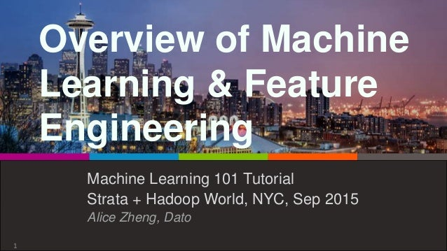 Overview of Machine Learning & Feature Engineering Machine Learning 101 Tutorial Strata + Hadoop World, NYC, Sep 2015 Alic...