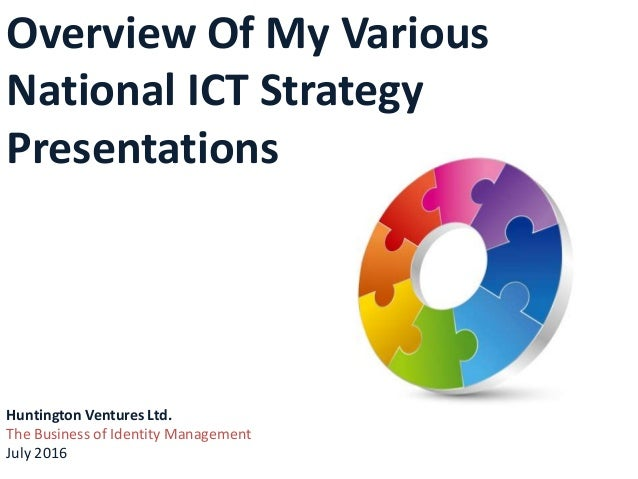 Overview Of My Various National ICT Strategy Presentations Huntington Ventures Ltd. The Business of Identity Management Ju...