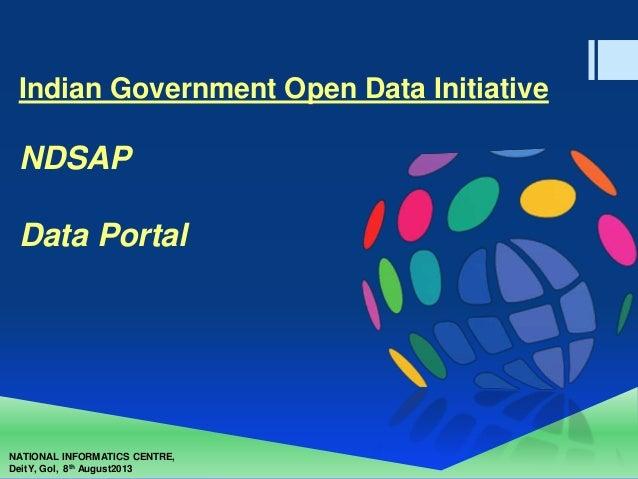 NATIONAL INFORMATICS CENTRE, DeitY, GoI, 8th August2013 Indian Government Open Data Initiative NDSAP Data Portal
