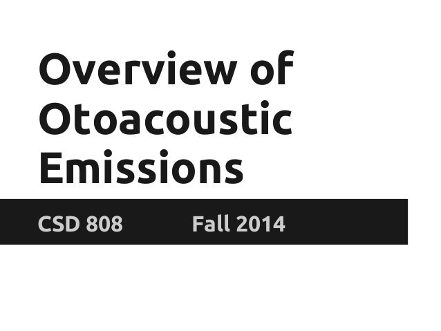 Overview of Otoacoustic Emissions CSD 808 Fall 2014