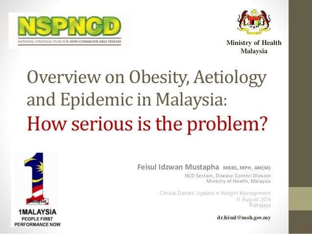 Overview on Obesity, Aetiology and Epidemic in Malaysia: How serious is the problem? Feisul Idzwan Mustapha MBBS, MPH, AM(...