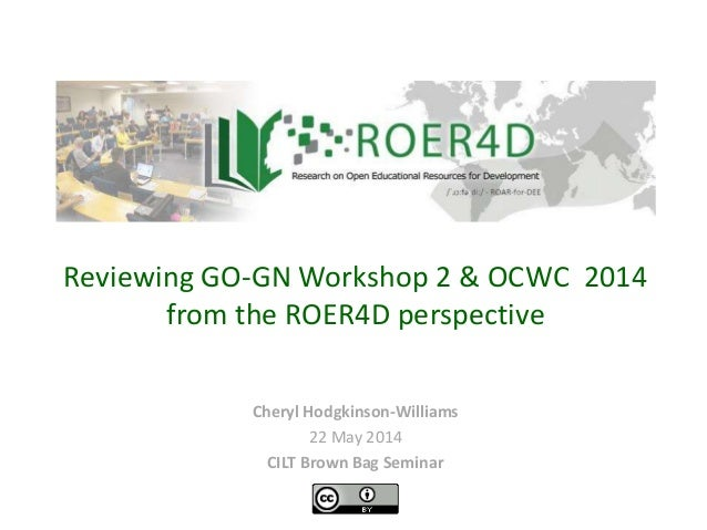 Cheryl Hodgkinson-Williams 22 May 2014 CILT Brown Bag Seminar Reviewing GO-GN Workshop 2 & OCWC 2014 from the ROER4D persp...