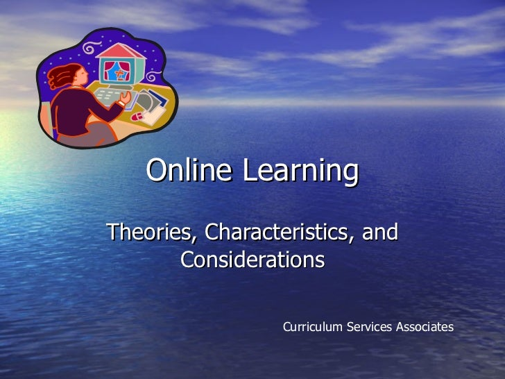 Online Learning Theories, Characteristics, and Considerations Curriculum Services Associates