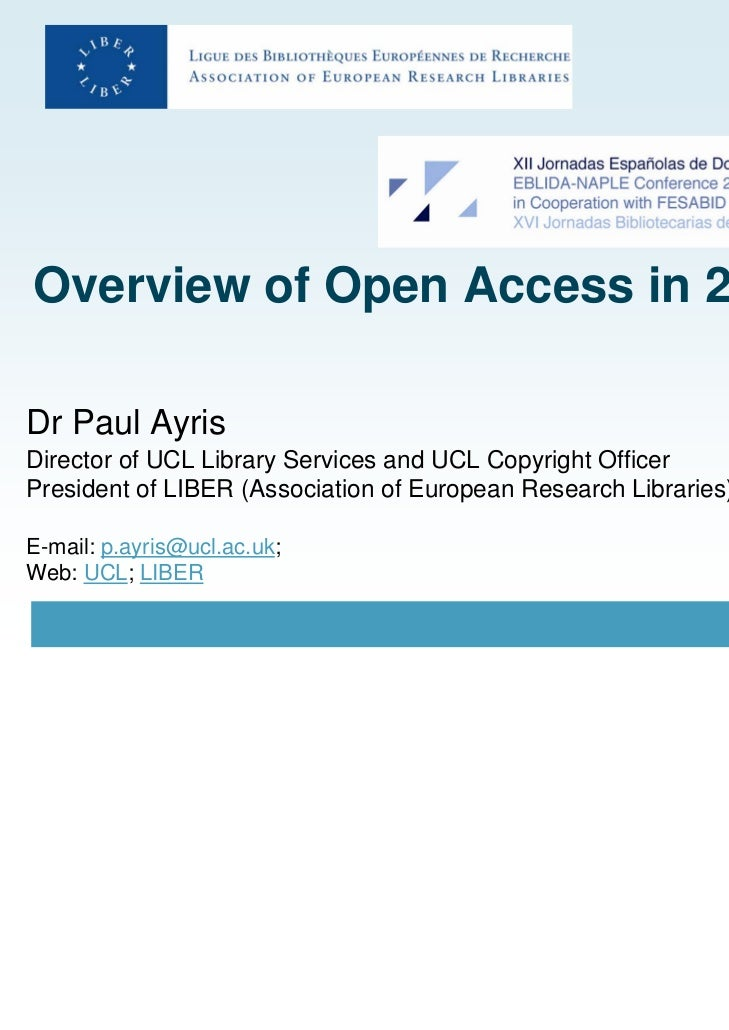 Overview of Open Access in 2010Dr Paul AyrisDirector of UCL Library Services and UCL Copyright OfficerPresident of LIBER (...