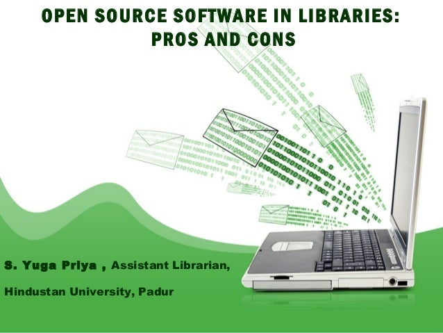 OPEN SOURCE SOFTWARE IN LIBRARIES:               PROS AND CONSS. Yuga Priya , Assistant Librarian,Hindustan University, Pa...
