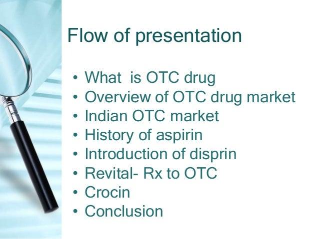 Flow of presentation•   What is OTC drug•   Overview of OTC drug market•   Indian OTC market•   History of aspirin•   Intr...