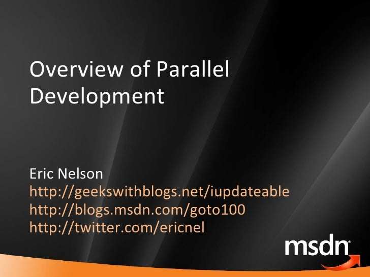 Overview of Parallel Development Eric Nelson http://geekswithblogs.net/iupdateable http://blogs.msdn.com/goto100   http://...