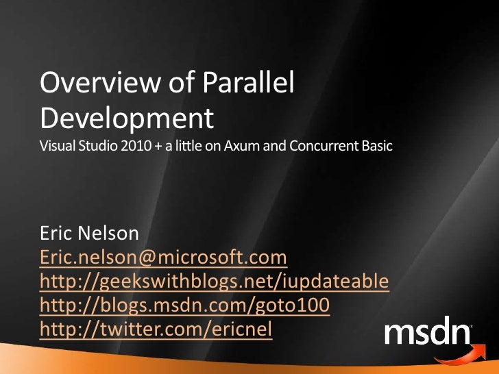 Overview of Parallel     Development     Visual Studio 2010 + a little on Axum and Concurrent Basic         Eric Nelson   ...