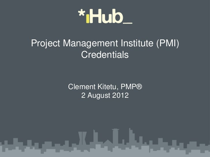 Project Management Institute (PMI)           Credentials        Clement Kitetu, PMP®           2 August 2012
